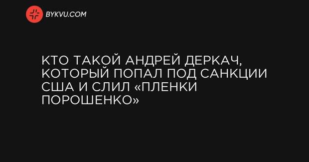 Кто такой Андрей Деркач, который попал под санкции США и слил «пленки Порошенко»