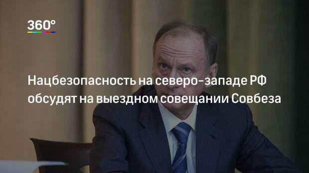 Нацбезопасность на северо-западе РФ обсудят на выездном совещании Совбеза