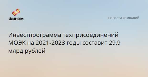 Инвестпрограмма техприсоединений МОЭК на 2021-2023 годы составит 29,9 млрд рублей