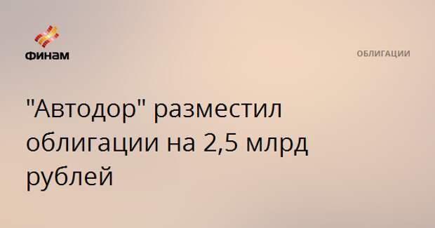"""Автодор"" разместил облигации на 2,5 млрд рублей"