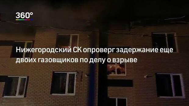 Нижегородский СК опроверг задержание еще двоих газовщиков по делу о взрыве