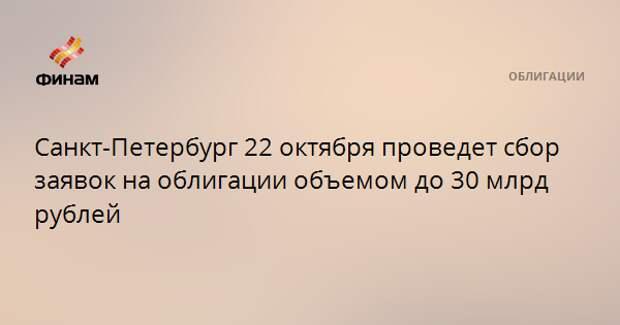 Санкт-Петербург 22 октября проведет сбор заявок на облигации объемом до 30 млрд рублей