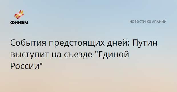 """События предстоящих дней: Путин выступит на съезде """"Единой России"""""""