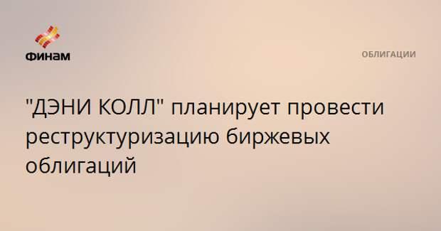 """""""ДЭНИ КОЛЛ"""" планирует провести реструктуризацию биржевых облигаций"""