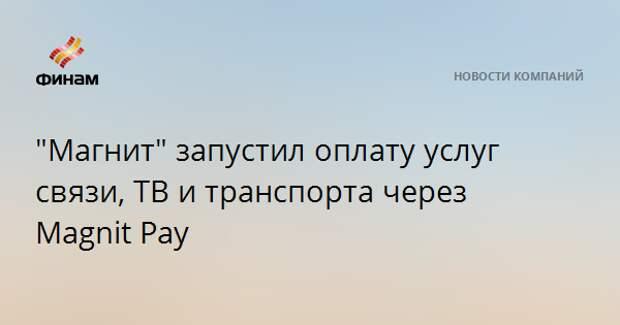 """Магнит"" запустил оплату услуг связи, ТВ и транспорта через Magnit Pay"