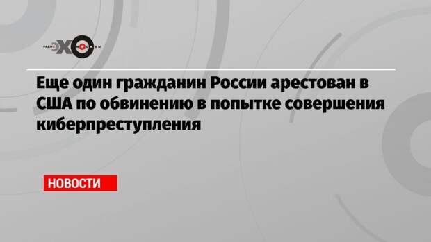 Еще один гражданин России арестован в США по обвинению в попытке совершения киберпреступления