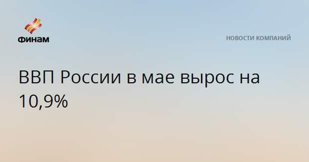 ВВП России в мае вырос на 10,9%