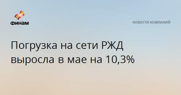 Погрузка на сети РЖД выросла в маена 10,3%