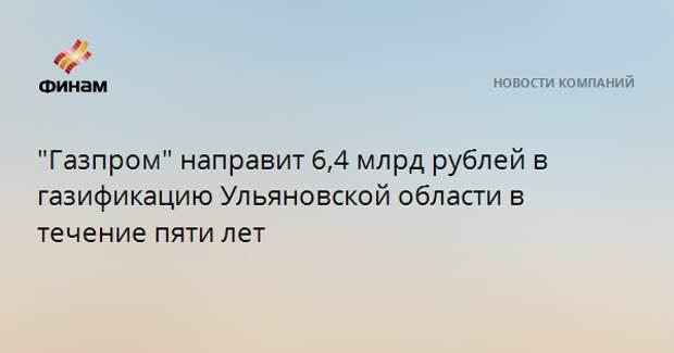 """""""Газпром"""" направит 6,4 млрд рублей в газификацию Ульяновской области в течение пяти лет"""
