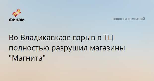 """Во Владикавказе взрыв в ТЦ полностью разрушил магазины """"Магнита"""""""
