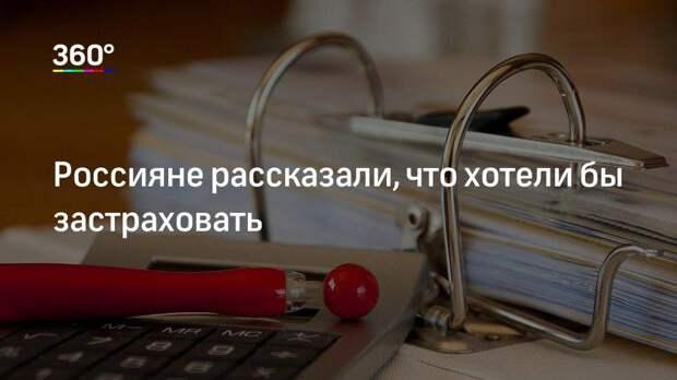 Россияне рассказали, что хотели бы застраховать