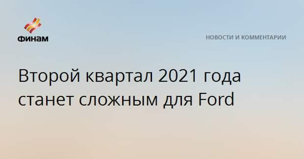 Второй квартал 2021 года станет сложным для Ford