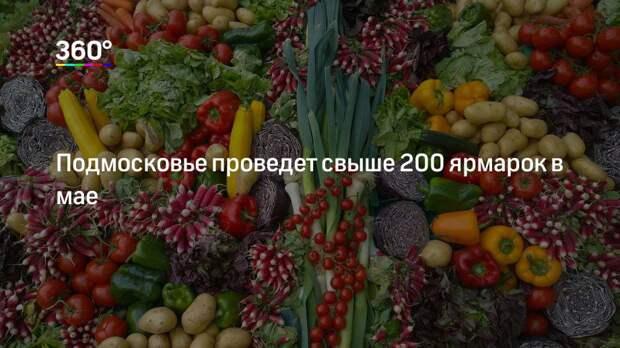 Подмосковье проведет свыше 200 ярмарок в мае