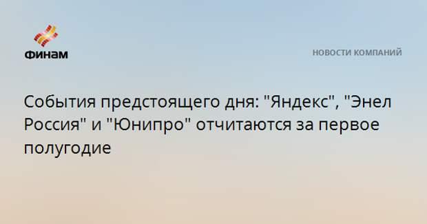 """События предстоящего дня: """"Яндекс"""", """"Энел Россия"""" и """"Юнипро"""" отчитаются за первое полугодие"""