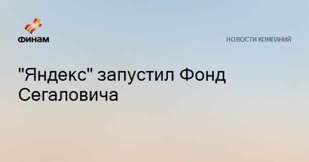 """""""Яндекс"""" запустил Фонд Сегаловича"""