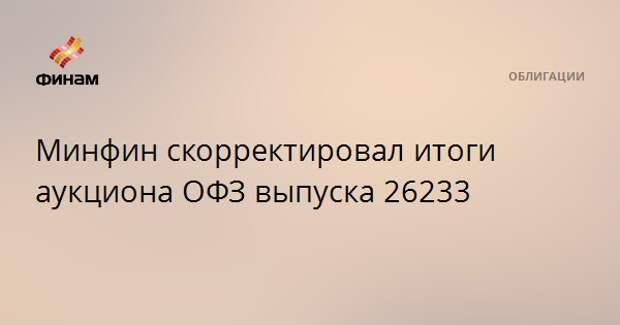 Минфин скорректировал итоги аукциона ОФЗ выпуска 26233
