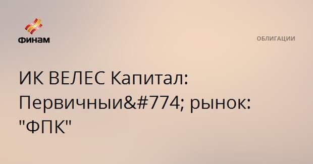 """ИК ВЕЛЕС Капитал: Первичный рынок: """"ФПК"""""""