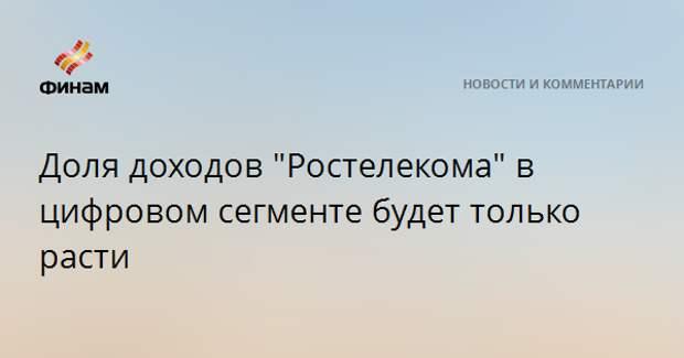 """Доля доходов """"Ростелекома"""" в цифровом сегменте будет только расти"""