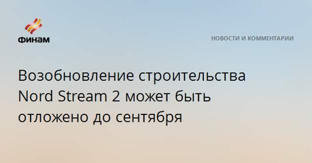 Возобновление строительства Nord Stream 2 может быть отложено до сентября