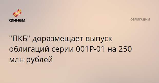 """""""ПКБ"""" доразмещает выпуск облигаций серии 001P-01 на 250 млн рублей"""