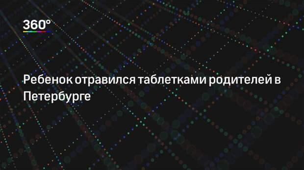 Ребенок отравился таблетками родителей в Петербурге