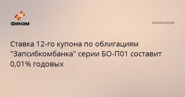 """Ставка 12-го купона по облигациям """"Запсибкомбанка"""" серии БО-П01 составит 0,01% годовых"""