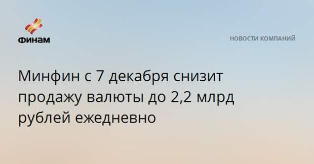 Минфин с 7 декабря снизит продажу валюты до 2,2 млрд рублей ежедневно