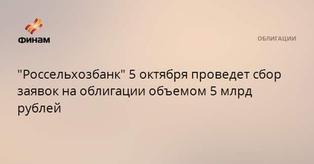 """""""Россельхозбанк"""" 5 октября проведет сбор заявок на облигации объемом 5 млрд рублей"""