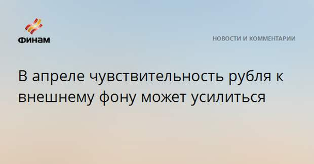 В апреле чувствительность рубля к внешнему фону может усилиться
