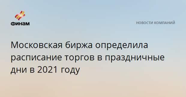 Московская биржа определила расписание торгов в праздничные дни в 2021 году