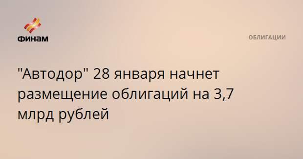 """""""Автодор"""" 28 января начнет размещение облигаций на 3,7 млрд рублей"""