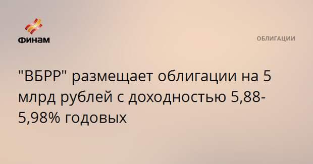 """""""ВБРР"""" размещает облигации на 5 млрд рублей с доходностью 5,88-5,98% годовых"""