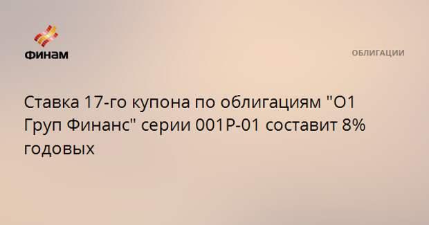 """Ставка 17-го купона по облигациям """"О1 Груп Финанс"""" серии 001Р-01 составит 8% годовых"""