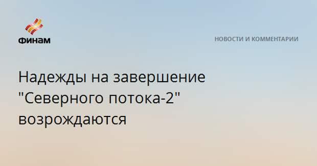 """Надежды на завершение """"Северного потока-2"""" возрождаются"""