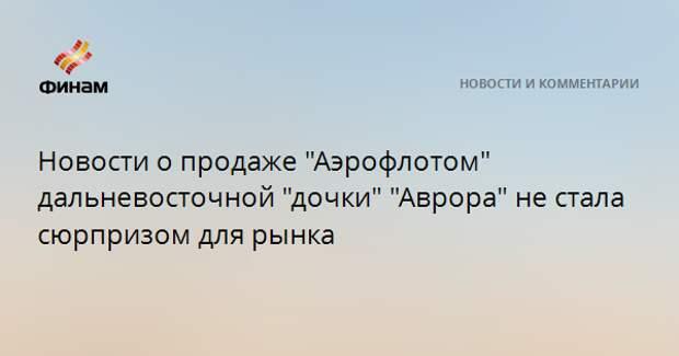 """Новости о продаже """"Аэрофлотом"""" дальневосточной """"дочки"""" """"Аврора"""" не стала сюрпризом для рынка"""