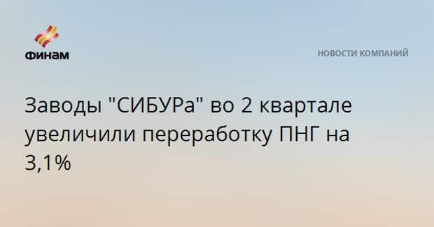 """Заводы """"СИБУРа"""" во 2 квартале увеличили переработку ПНГ на 3,1%"""