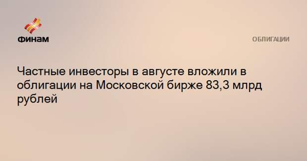 Частные инвесторы в августе вложили в облигации на Московской бирже 83,3 млрд рублей