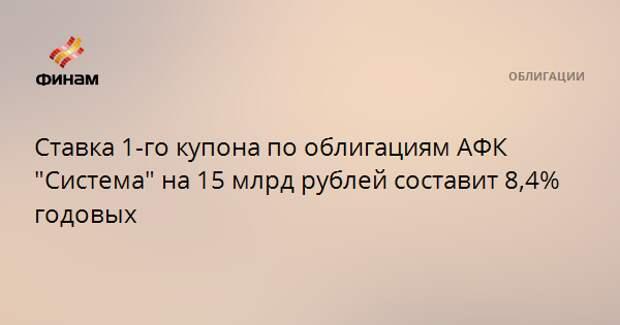 """Ставка 1-го купона по облигациям АФК """"Система"""" на 15 млрд рублей составит 8,4% годовых"""