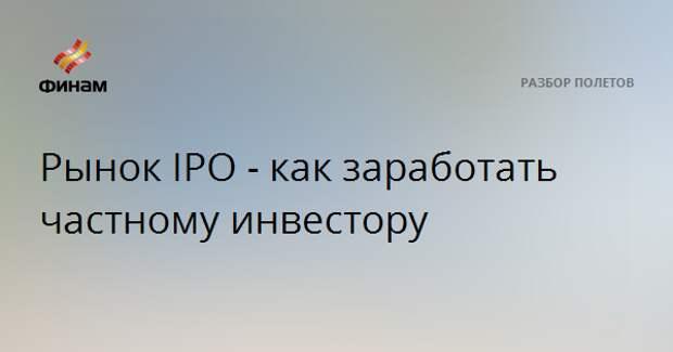Рынок IPO - как заработать частному инвестору