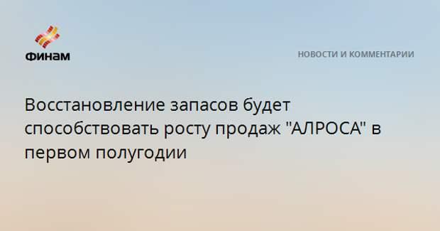 """Восстановление запасов будет способствовать росту продаж """"АЛРОСА"""" в первом полугодии"""