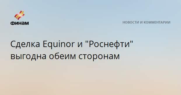 """Сделка Equinor и """"Роснефти"""" выгодна обеим сторонам"""