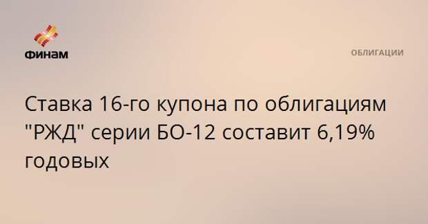 """Ставка 16-го купона по облигациям """"РЖД"""" серии БО-12 составит 6,19% годовых"""