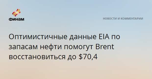 Оптимистичные данные EIA по запасам нефти помогут Brent восстановиться до $70,4