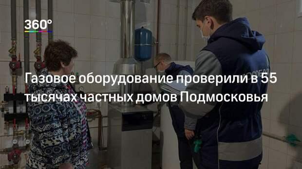 Газовое оборудование проверили в 55 тысячах частных домов Подмосковья