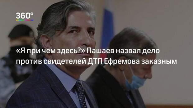 «Я при чем здесь?» Пашаев назвал дело против свидетелей ДТП Ефремова заказным
