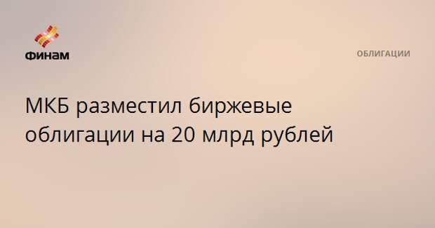 МКБ разместил биржевые облигации на 20 млрд рублей