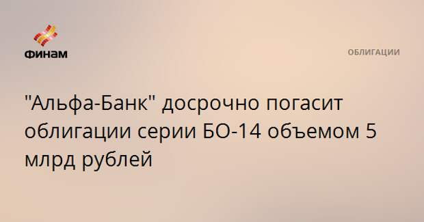 """""""Альфа-Банк"""" досрочно погасит облигации серии БО-14 объемом 5 млрд рублей"""