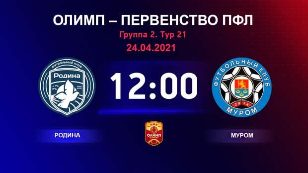 ОЛИМП – Первенство ПФЛ-2020/2021 Родина vs Муром 24.04.2021