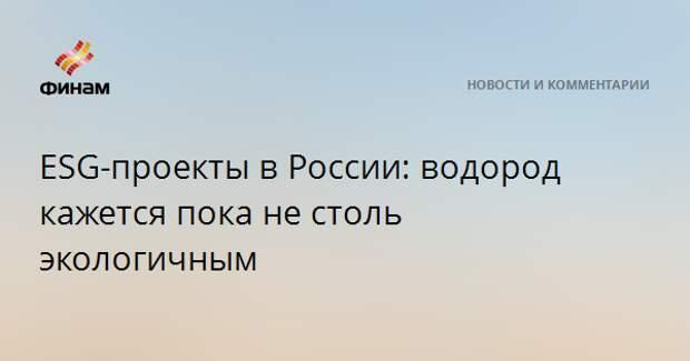 ESG-проекты в России: водород кажется пока не столь экологичным