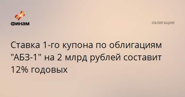"""Ставка 1-го купона по облигациям """"АБЗ-1"""" на 2 млрд рублей составит 12% годовых"""